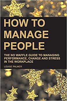 How To Manage People: The No Waffle Guide To Managing Performance, Change And Stress In The Workplace