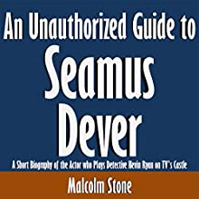 An Unauthorized Guide to Seamus Dever: A Short Biography of the Actor Who Plays Detective Kevin Ryan on TV's Castle (       UNABRIDGED) by Malcolm Stone Narrated by Tom McElroy
