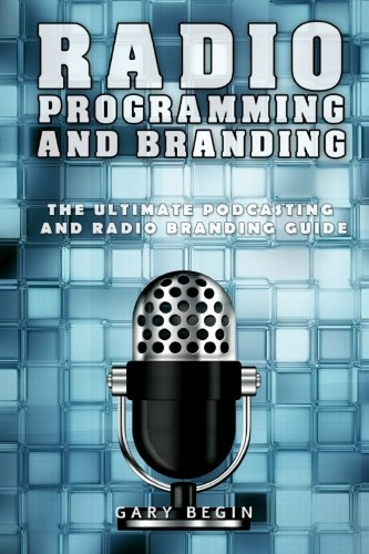 Radio Programming and Branding: The Ultimate Podcasting and Radio Branding Guide, by Gary Begin