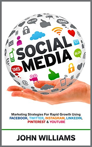 John Williams - Social Media: Marketing Strategies for Rapid Growth Using: Facebook, Twitter, Instagram, LinkedIn, Pinterest and YouTube