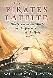 The Pirates Laffite: The Treacherous World of the Corsairs of the Gulf by William C. Davis