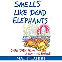 Smells Like Dead Elephants: Dispatches from a Rotting Empire Audiobook by Matt Taibbi Narrated by Peter Johnson