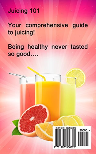 Juicing 101: A Comprehensive Guide to Juicing for your Health, Immune System, Energy, Weight Loss & Detoxification