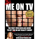 Me On TV: The First Ever Kick-Ass Guide To Get You On Any Reality Show