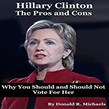 Hillary Clinton: The Pros and Cons: Why You Should and Should Not Vote for Her for President (       UNABRIDGED) by Donald Michaels Narrated by Daniel Galvez II
