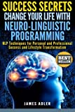img - for Success Secrets: Change Your Life With Neuro-Linguistic Programming. .: NLP Techniques for Personal and Professional Success and Lifestyle ... Programming, NLP for Beginners) (Volume 1) book / textbook / text book