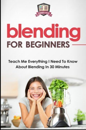 Blending For Beginners: Teach Me Everything I Need To Know About Blending In 30 Minutes (Healing - Juicing - Blenders - Smoothies) by 30 Minute Reads