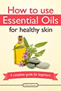 How To Use Essential Oils For Healthy Skin: A Complete Guide For Beginners (Essential Oil Treasure Chest Book 2)