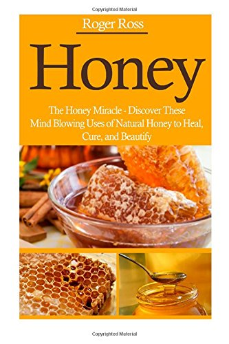 Honey: The Honey Miracle - Discover These Mind Blowing Uses Of Natural Honey To Heal, Cure, And Beautify