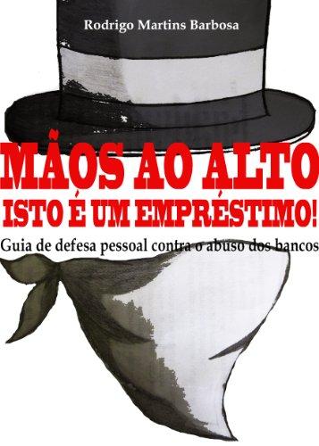 Rodrigo Martins Barbosa - Mãos ao alto, isto é um empréstimo!: Guia de defesa pessoal contra o abuso dos bancos