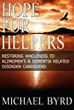 Hope For Helpers: Restoring Wholeness to Alzheimers  & Dementia Related Disorder Caregivers