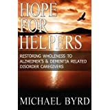 Hope For Helpers: Restoring Wholeness to Alzheimer's  & Dementia Related Disorder Caregivers ~ Michael Byrd