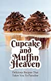Cupcake and Muffin Heaven: Delicious Recipes That Takes You To Paradise