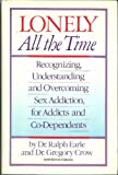 Lonely All the Time: Recognizing, Understanding and Overcoming Sex Addiction, for Addicts and Co-Dependents (0671669982) by Earle, Ralph