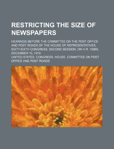 Restricting the size of newspapers; hearings before the Committee on the Post Office and Post Roads of the House of Representatives, Sixty-sixth ... session, on H.R. 10960, December 15, 1919