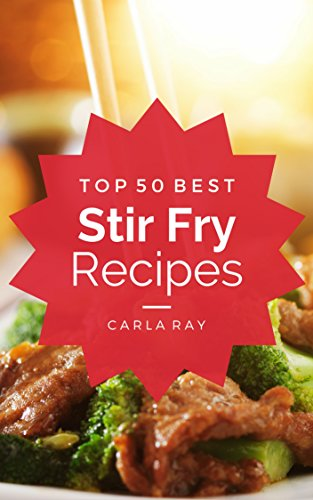 Stir Fry: Top 50 Best Stir Fry Recipes - The Quick, Easy, & Delicious Everyday Cookbook! by Carla Ray