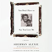 You Don't Have to Say You Love Me: A Memoir | Livre audio Auteur(s) : Sherman Alexie Narrateur(s) : Sherman Alexie