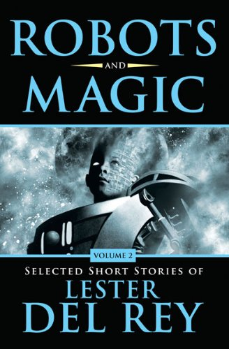 Robots and Magic Volume 2: Selected Short Stories of Lester Del Rey