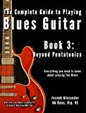 The Complete Guide to Playing Blues Guitar Book Three: Beyond Pentatonics (Play Blues Guitar)