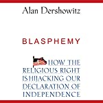 Blasphemy: How the Religious Right is Hijacking the Declaration of Independence | Alan Dershowitz