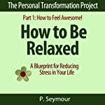 How to Be Relaxed: A Blueprint for Reducing Stress in Your Life: The Personal Transformation Project, Part 1: How to Feel Awesome! | P. Seymour