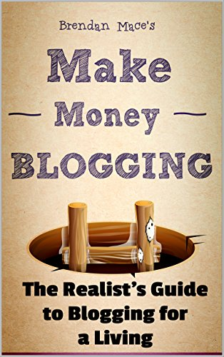 Make Money Blogging: The Realist's Guide to Blogging for a Living