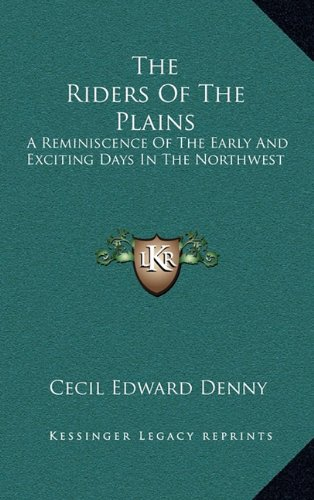 The Riders of the Plains: A Reminiscence of the Early and Exciting Days in the Northwest