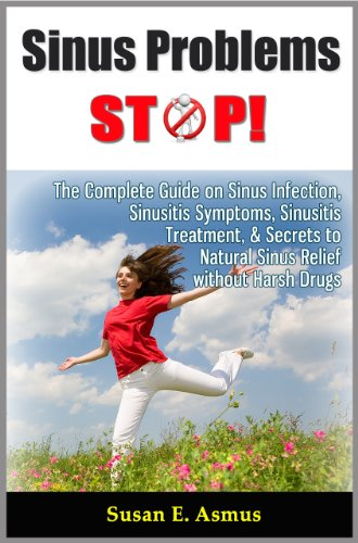 Sinus Problems STOP! - The Complete Guide on Sinus Infection, Sinusitis Symptoms, Sinusitis Treatment, & Secrets to Natural Sinus Relief without Harsh Drugs