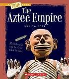 The Aztec Empire (True Books: Ancient Civilizations)