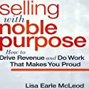 Selling with Noble Purpose: How to Drive Revenue and Do Work that Makes You Proud (       UNABRIDGED) by Lisa Earle McLeod Narrated by Lisa Earle McLeod