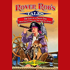 Rover Rob's Tales: The Life of a Pirate Dog with Grace O' Malley, the Irish Sea Queen | [Yaelle Byrd]