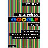 """Was w�rde Google tun?: Wie man von den Erfolgsstrategien des Internet-Giganten profitiertvon """"Jeff Jarvis"""""""