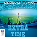 Extra Time (       UNABRIDGED) by Morris Gleitzman Narrated by Morris Gleitzman
