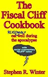 The Fiscal Cliff Cookbook - Eat Reasonably Well During The Apocalypse - With Social Commentary Cliff Notes