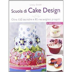 Scuola di cake design. Oltre 150 tecniche e 80 meravigliosi progetti [Brossura]