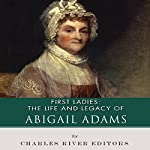 First Ladies: The Life and Legacy of Abigail Adams |  Charles River Editors