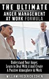The Ultimate Anger Management at Work Formula: Understand Your Anger, Learn to Deal with it and Create a Positive Atmosphere at Work (The Ultimate Formula Series)