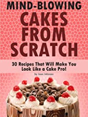 Mind-Blowing Cakes From Scratch - 30 Cake Recipes That Will Make You Look Like A Cake Pro!