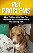 PET PROBLEMS: How to Deal with Your Dog Behavior and Practical Tips on Training Pets (pet problem, pet smells)