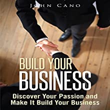 Build Your Business: Discover Your Passion and Make It Build Your Business (       UNABRIDGED) by John Cano Narrated by E. Jonathan Kessler