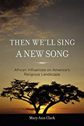 Then We'll Sing a New Song: African Influences on America's Religious Landscape