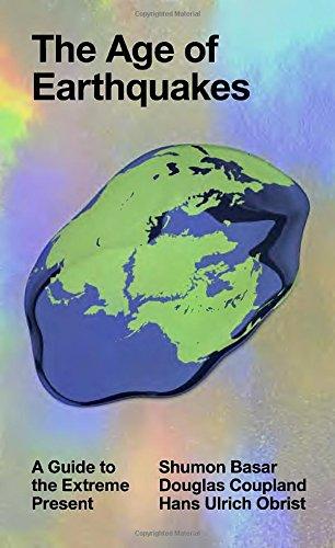 The Age of Earthquakes: a Guide to the Extrême Present /Anglais