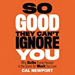 So Good They Can't Ignore You: Why Skills Trump Passion in the Quest for Work You Love | Cal Newport