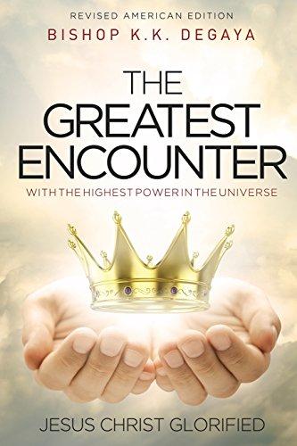 THE GREATEST ENCOUNTER: The Greatest Encounter with the highest power in the universe, Jesus Christ Glorified., by KLEHAM KINGS DEGAYA