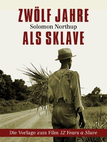 Solomon Northup - Zwölf Jahre als Sklave - 12 Years A Slave (Gesamtausgabe) (German Edition)