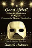 Good Grief! Using the Grief Sheet to Improve Community Theatre Production: Telling The Story Better Than It Has Ever Been Told (0595245498) by Anderson, Ken