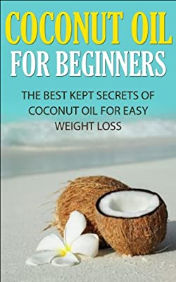 Coconut Oil for Beginners: The Best Kept Secrets of Coconut Oil for Weight Loss (Coconut Oil, Weight Loss, Hair Loss, Skin Care, Essential Oils, Aromatherapy, Hair Care, Metabolism, Recipes, Healing)