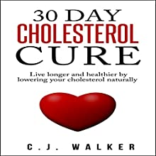 30 Day Cholesterol Cure: Live Longer and Healthier by Lowering Your Cholesterol Naturally (       UNABRIDGED) by C. J. Walker Narrated by Mark Moseley