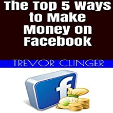 The Top 5 Ways to Make Money on Facebook: If You Want to Makey Money from the Comfort of Your Own Home, Why Not Make It Through a Website You Are Already Familiar With? (       UNABRIDGED) by Trevor Clinger Narrated by Laurence Bush