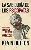 La sabiduría de los psicópatas: Todo lo que los asesinos en serie pueden enseñarnos sobre la vida